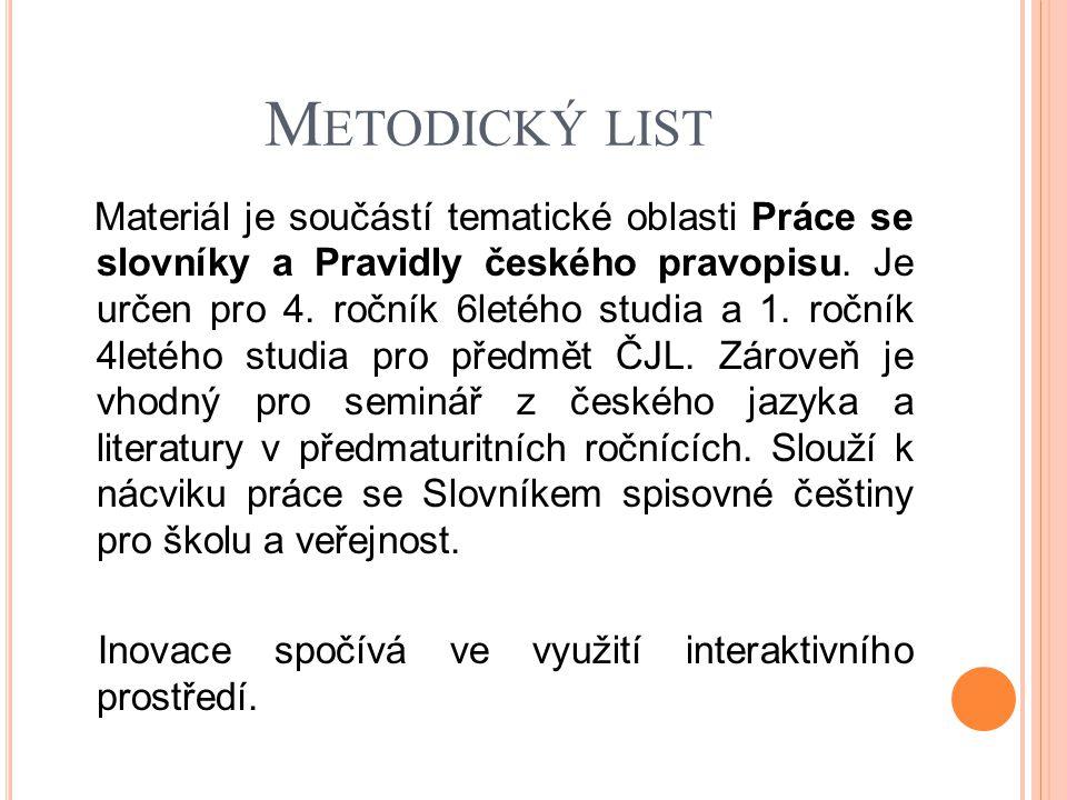 M ETODICKÝ LIST Materiál je součástí tematické oblasti Práce se slovníky a Pravidly českého pravopisu. Je určen pro 4. ročník 6letého studia a 1. ročn
