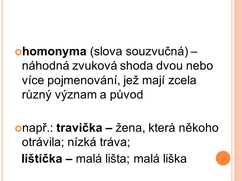 homonyma (slova souzvučná) – náhodná zvuková shoda dvou nebo více pojmenování, jež mají zcela různý význam a původ např.: travička – žena, která někoh