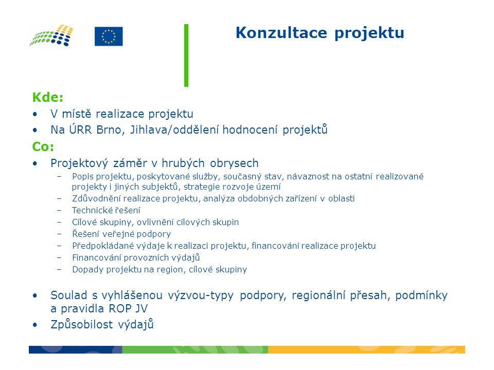 Konzultace projektu Kde: •V místě realizace projektu •Na ÚRR Brno, Jihlava/oddělení hodnocení projektů Co: •Projektový záměr v hrubých obrysech –Popis projektu, poskytované služby, současný stav, návaznost na ostatní realizované projekty i jiných subjektů, strategie rozvoje území –Zdůvodnění realizace projektu, analýza obdobných zařízení v oblasti –Technické řešení –Cílové skupiny, ovlivnění cílových skupin –Řešení veřejné podpory –Předpokládané výdaje k realizaci projektu, financování realizace projektu –Financování provozních výdajů –Dopady projektu na region, cílové skupiny •Soulad s vyhlášenou výzvou-typy podpory, regionální přesah, podmínky a pravidla ROP JV •Způsobilost výdajů