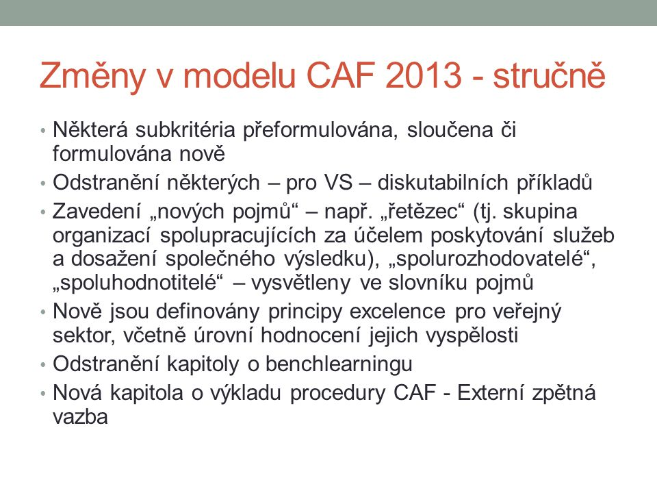 Změny v modelu CAF 2013 - stručně • Některá subkritéria přeformulována, sloučena či formulována nově • Odstranění některých – pro VS – diskutabilních