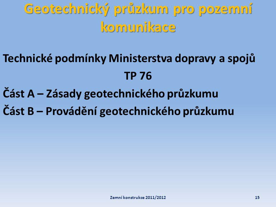 Geotechnický průzkum pro pozemní komunikace 15Zemní konstrukce 2011/2012 Technické podmínky Ministerstva dopravy a spojů TP 76 Část A – Zásady geotech