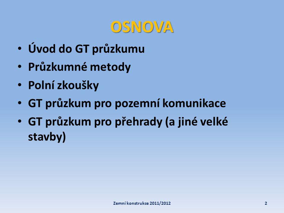 OSNOVA • Úvod do GT průzkumu • Průzkumné metody • Polní zkoušky • GT průzkum pro pozemní komunikace • GT průzkum pro přehrady (a jiné velké stavby) 2Z