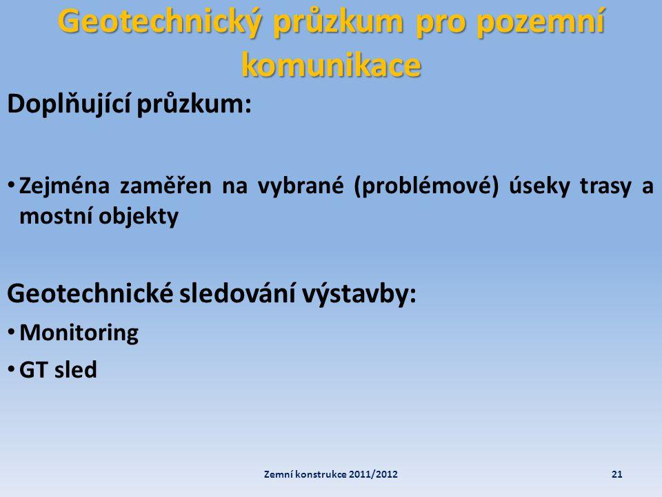 Geotechnický průzkum pro pozemní komunikace 21Zemní konstrukce 2011/2012 Doplňující průzkum: • Zejména zaměřen na vybrané (problémové) úseky trasy a m