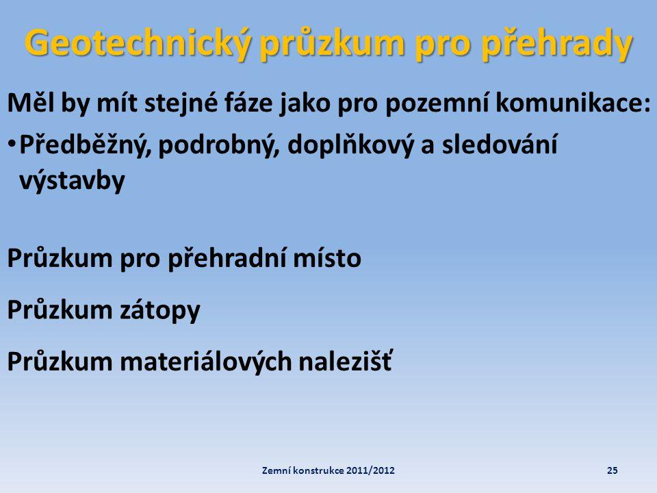 Geotechnický průzkum pro přehrady 25Zemní konstrukce 2011/2012 Měl by mít stejné fáze jako pro pozemní komunikace: • Předběžný, podrobný, doplňkový a