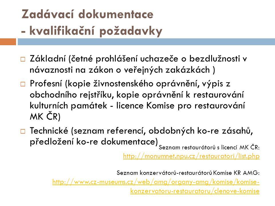 Zadávací dokumentace - kvalifikační požadavky  Základní (četné prohlášení uchazeče o bezdlužnosti v návaznosti na zákon o veřejných zakázkách )  Profesní (kopie živnostenského oprávnění, výpis z obchodního rejstříku, kopie oprávnění k restaurování kulturních památek - licence Komise pro restaurování MK ČR)  Technické (seznam referencí, obdobných ko-re zásahů, předložení ko-re dokumentace) Seznam restaurátorů s licencí MK ČR: http://monumnet.npu.cz/restauratori/list.php http://monumnet.npu.cz/restauratori/list.php Seznam konzervátorů-restaurátorů Komise KR AMG: http://www.cz-museums.cz/web/amg/organy-amg/komise/komise- konzervatoru-restauratoru/clenove-komise