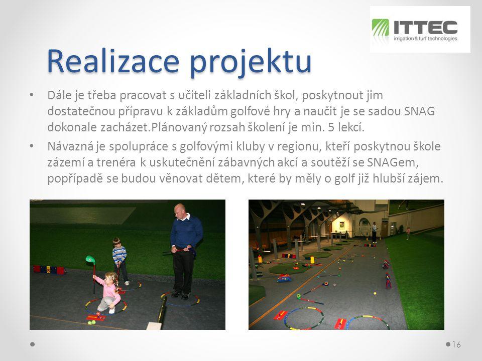 Realizace projektu Realizace projektu • Dále je třeba pracovat s učiteli základních škol, poskytnout jim dostatečnou přípravu k základům golfové hry a naučit je se sadou SNAG dokonale zacházet.Plánovaný rozsah školení je min.