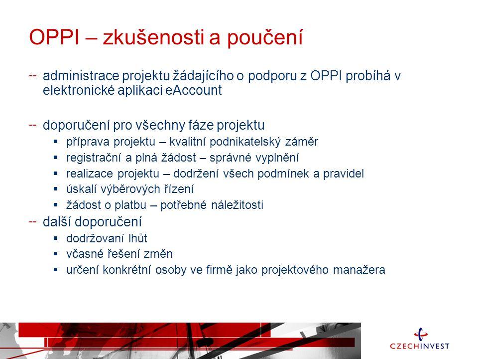 OPPI – zkušenosti a poučení administrace projektu žádajícího o podporu z OPPI probíhá v elektronické aplikaci eAccount doporučení pro všechny fáze projektu  příprava projektu – kvalitní podnikatelský záměr  registrační a plná žádost – správné vyplnění  realizace projektu – dodržení všech podmínek a pravidel  úskalí výběrových řízení  žádost o platbu – potřebné náležitosti další doporučení  dodržovaní lhůt  včasné řešení změn  určení konkrétní osoby ve firmě jako projektového manažera