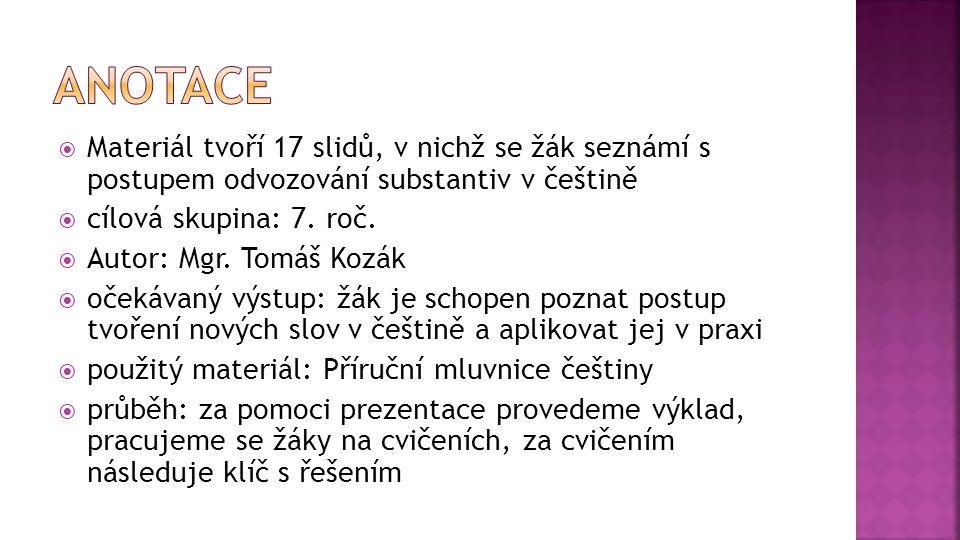  Materiál tvoří 17 slidů, v nichž se žák seznámí s postupem odvozování substantiv v češtině  cílová skupina: 7.