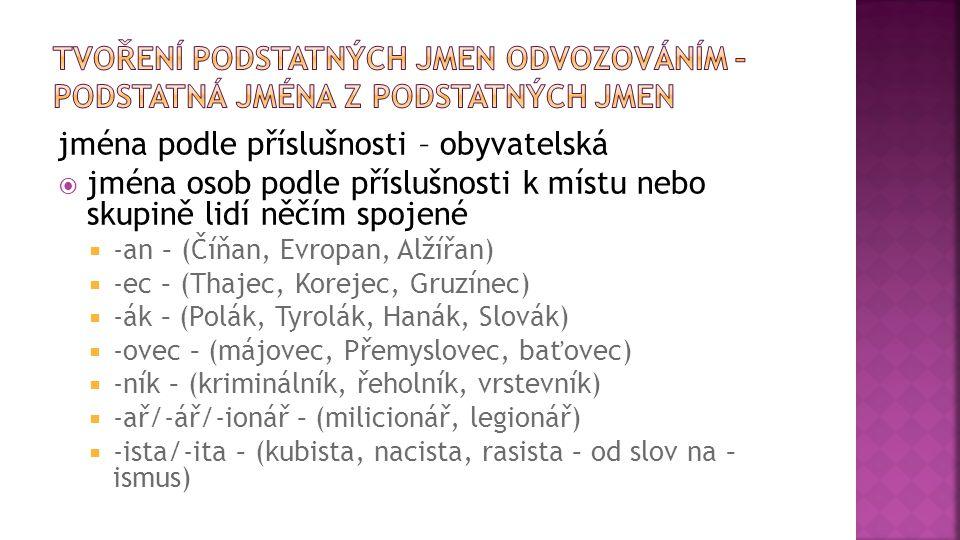 jména podle příslušnosti – obyvatelská  jména osob podle příslušnosti k místu nebo skupině lidí něčím spojené  -an – (Číňan, Evropan, Alžířan)  -ec – (Thajec, Korejec, Gruzínec)  -ák – (Polák, Tyrolák, Hanák, Slovák)  -ovec – (májovec, Přemyslovec, baťovec)  -ník – (kriminálník, řeholník, vrstevník)  -ař/-ář/-ionář – (milicionář, legionář)  -ista/-ita – (kubista, nacista, rasista – od slov na – ismus)