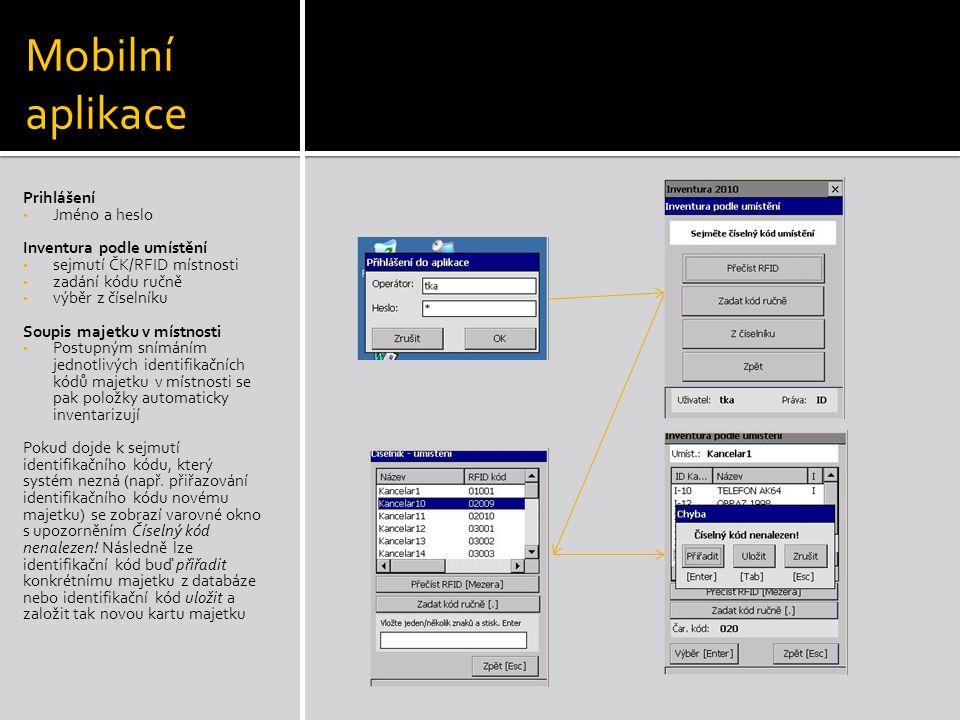 Mobilní aplikace Prihlášení • Jméno a heslo Inventura podle umístění • sejmutí ČK/RFID místnosti • zadání kódu ručně • výběr z číselníku Soupis majetku v místnosti • Postupným snímáním jednotlivých identifikačních kódů majetku v místnosti se pak položky automaticky inventarizují Pokud dojde k sejmutí identifikačního kódu, který systém nezná (např.