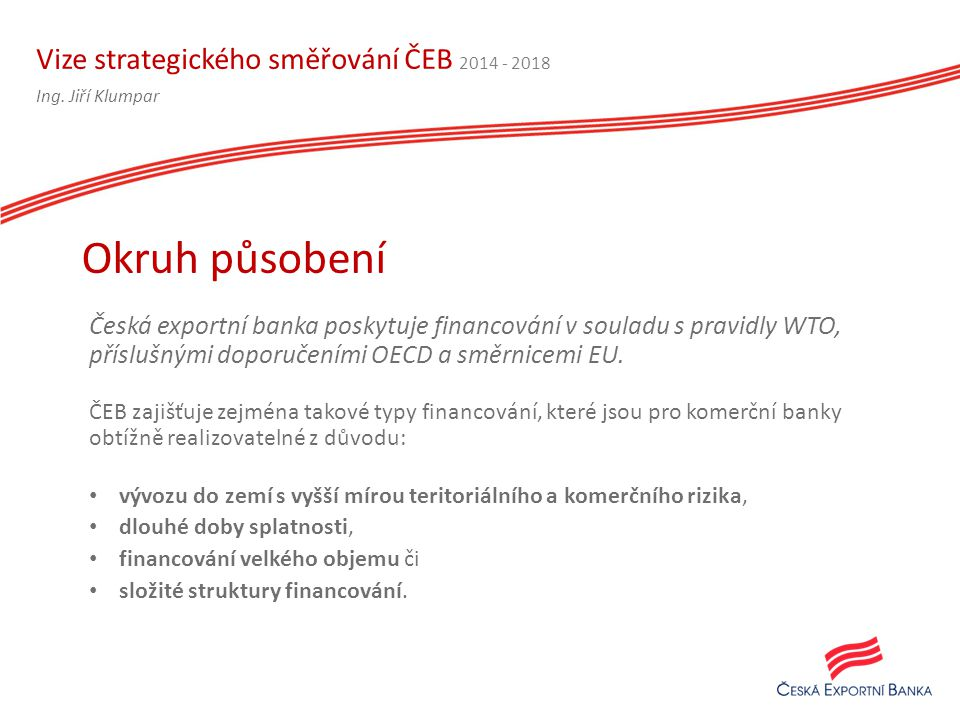 Vize strategického směřování ČEB 2014 - 2018 Česká exportní banka poskytuje financování v souladu s pravidly WTO, příslušnými doporučeními OECD a směrnicemi EU.