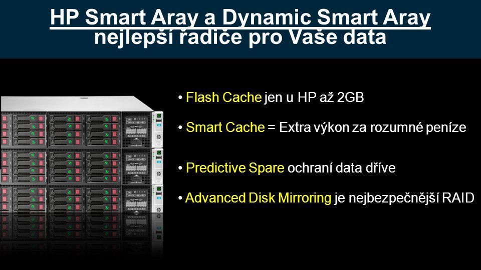 HP Smart Aray a Dynamic Smart Aray nejlepší řadiče pro Vaše data • Flash Cache jen u HP až 2GB • Smart Cache = Extra výkon za rozumné peníze • Predictive Spare ochraní data dříve • Advanced Disk Mirroring je nejbezpečnější RAID