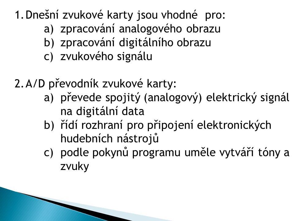 1.Dnešní zvukové karty jsou vhodné pro: a)zpracování analogového obrazu b)zpracování digitálního obrazu c)zvukového signálu 2.A/D převodník zvukové ka
