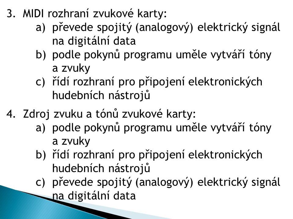 3.MIDI rozhraní zvukové karty: a)převede spojitý (analogový) elektrický signál na digitální data b)podle pokynů programu uměle vytváří tóny a zvuky c)