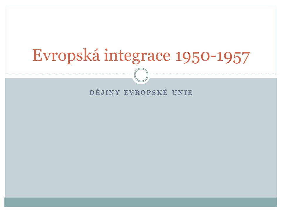 DĚJINY EVROPSKÉ UNIE Evropská integrace 1950-1957