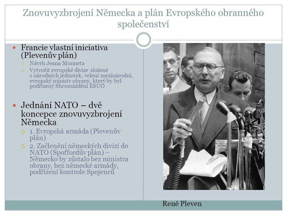 Znovuvyzbrojení Německa a plán Evropského obranného společenství  Francie vlastní iniciativa (Plevenův plán)  Návrh Jeana Monneta  Vytvořit evropské divize složené z národních jednotek, velení mezinárodní, evropský ministr obrany, který by byl podřízený Shromáždění ESUO  Jednání NATO – dvě koncepce znovuvyzbrojení Německa  1.