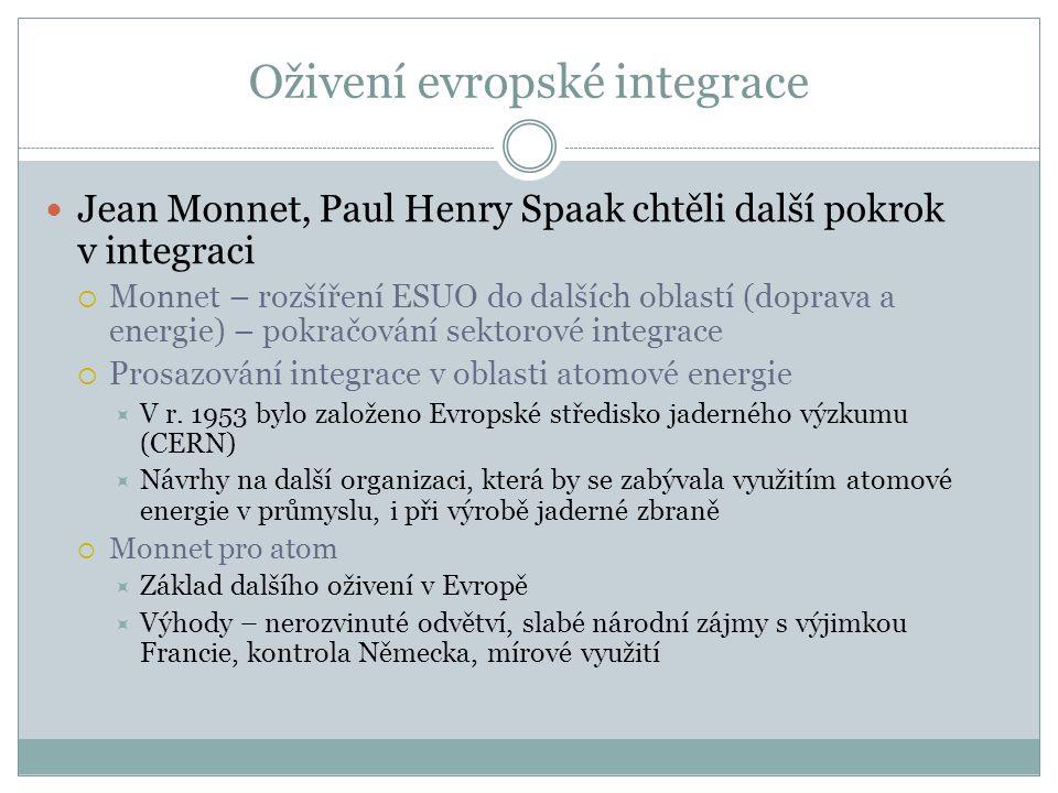 Oživení evropské integrace  Jean Monnet, Paul Henry Spaak chtěli další pokrok v integraci  Monnet – rozšíření ESUO do dalších oblastí (doprava a energie) – pokračování sektorové integrace  Prosazování integrace v oblasti atomové energie  V r.