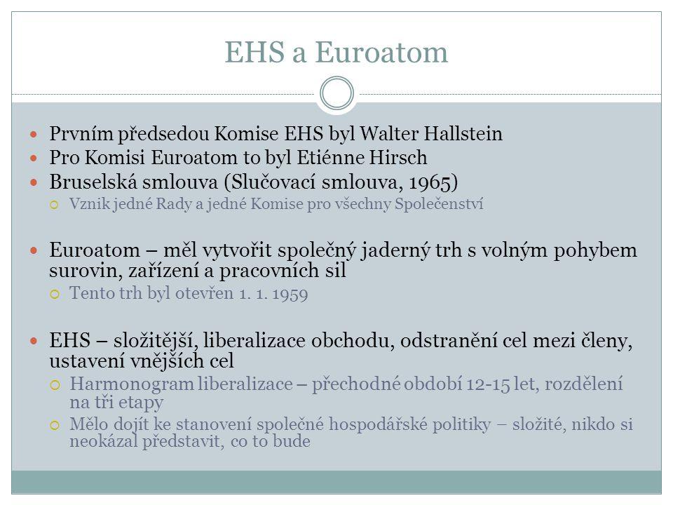 EHS a Euroatom  Prvním předsedou Komise EHS byl Walter Hallstein  Pro Komisi Euroatom to byl Etiénne Hirsch  Bruselská smlouva (Slučovací smlouva, 1965)  Vznik jedné Rady a jedné Komise pro všechny Společenství  Euroatom – měl vytvořit společný jaderný trh s volným pohybem surovin, zařízení a pracovních sil  Tento trh byl otevřen 1.