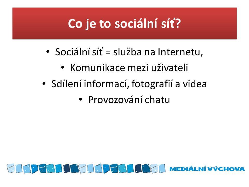 Co je to sociální síť? • Sociální síť = služba na Internetu, • Komunikace mezi uživateli • Sdílení informací, fotografií a videa • Provozování chatu