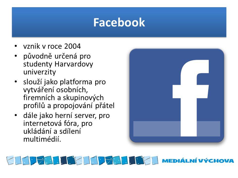 Facebook • vznik v roce 2004 • původně určená pro studenty Harvardovy univerzity • slouží jako platforma pro vytváření osobních, firemních a skupinový