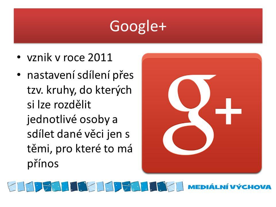 Google+ • vznik v roce 2011 • nastavení sdílení přes tzv. kruhy, do kterých si lze rozdělit jednotlivé osoby a sdílet dané věci jen s těmi, pro které