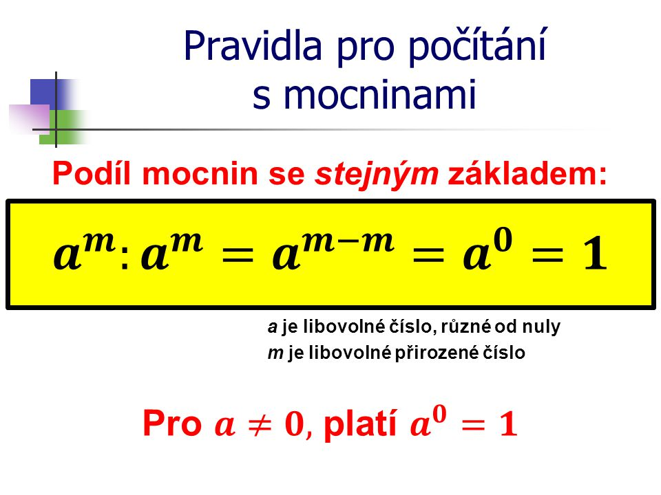 Pravidla pro počítání s mocninami Podíl mocnin se stejným základem: a je libovolné číslo, různé od nuly m je libovolné přirozené číslo