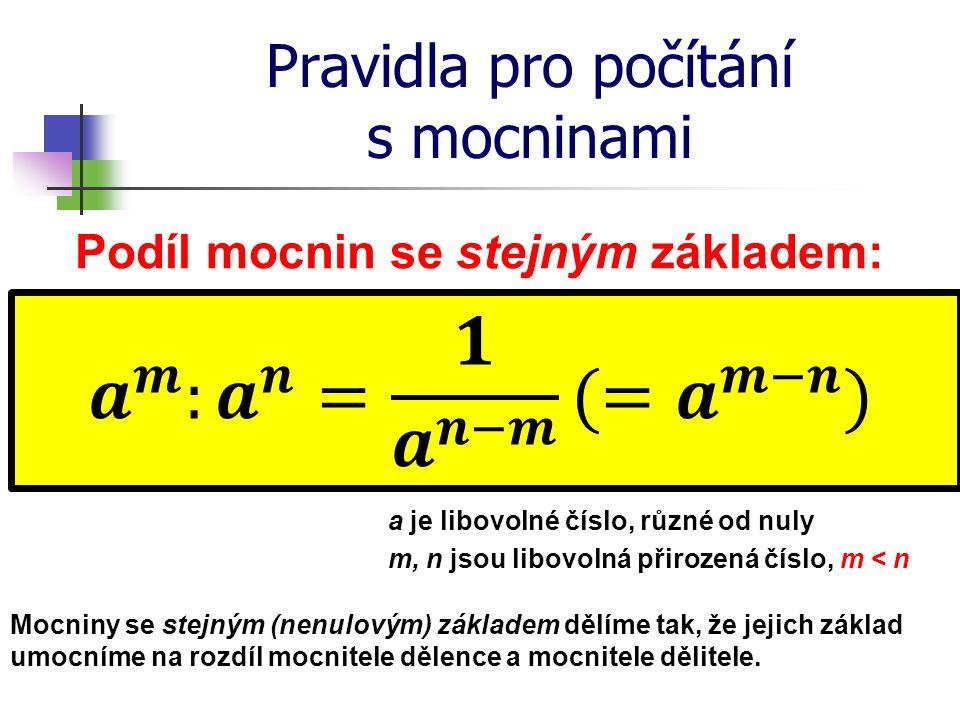 Pravidla pro počítání s mocninami Podíl mocnin se stejným základem: a je libovolné číslo, různé od nuly m, n jsou libovolná přirozená číslo, m < n Moc