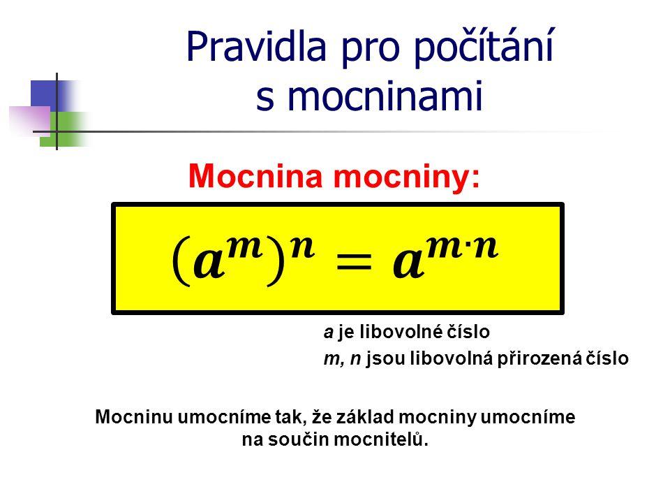Pravidla pro počítání s mocninami Mocnina mocniny: a je libovolné číslo m, n jsou libovolná přirozená číslo Mocninu umocníme tak, že základ mocniny um