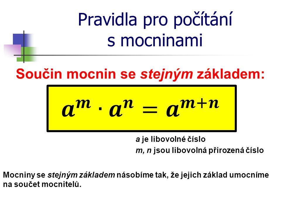 Pravidla pro počítání s mocninami Součin mocnin se stejným základem: a je libovolné číslo m, n jsou libovolná přirozená číslo Mocniny se stejným zákla