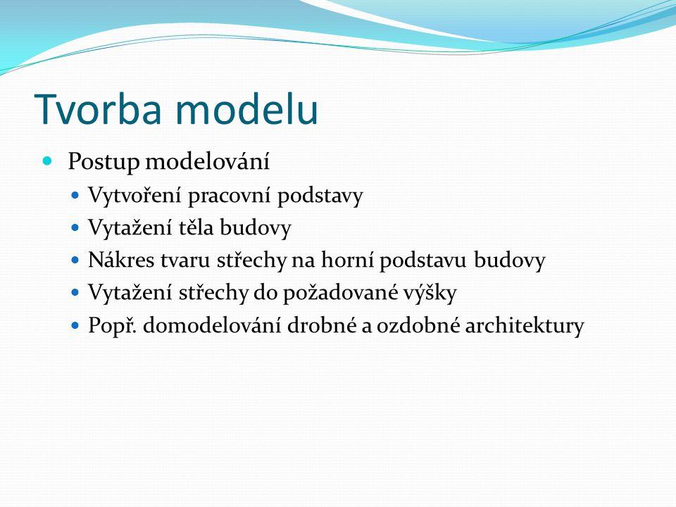 Tvorba modelu  Postup modelování  Vytvoření pracovní podstavy  Vytažení těla budovy  Nákres tvaru střechy na horní podstavu budovy  Vytažení stře