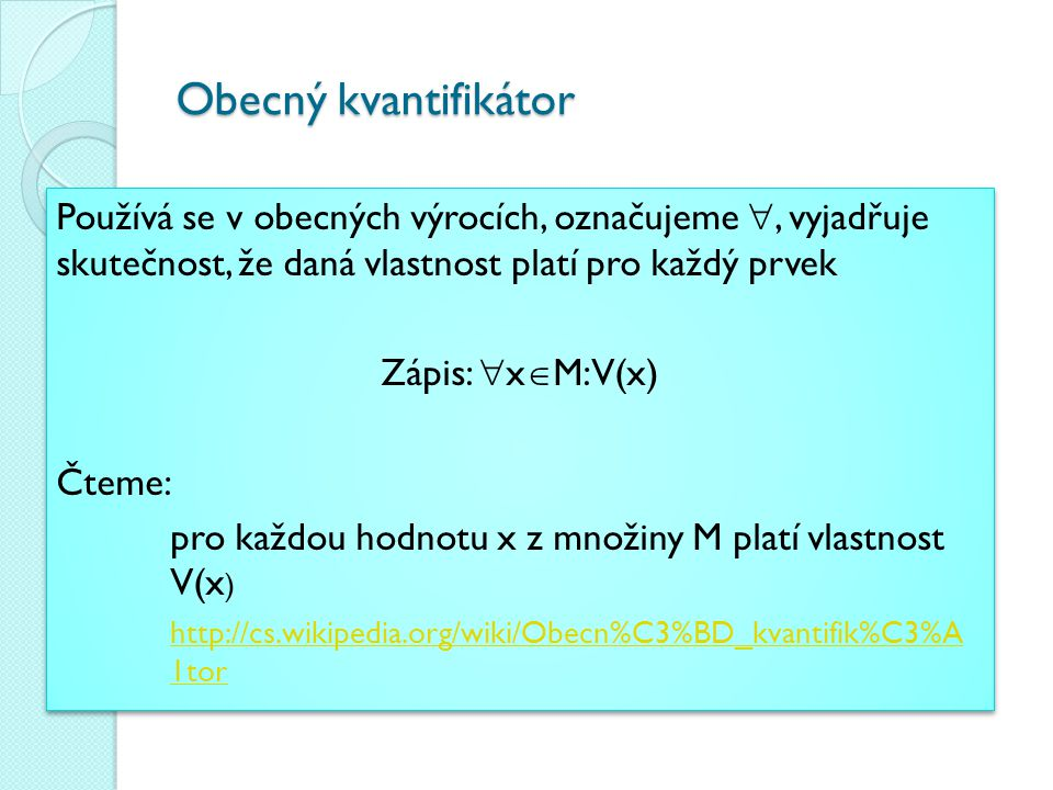 Existenční kvantifikátor Používá se v existenčních výrocích, označujeme , vyjadřuje skutečnost, že existuje alespoň jeden prvek, pro který daná vlastnost platí Zápis:  x  M: V(x) Čteme: existuje alespoň jedno x z množiny M pro, které platí vlastnost V(x) http://cs.wikipedia.org/wiki/Existen%C4%8Dn%C3% AD_kvantifik%C3%A1tor Používá se v existenčních výrocích, označujeme , vyjadřuje skutečnost, že existuje alespoň jeden prvek, pro který daná vlastnost platí Zápis:  x  M: V(x) Čteme: existuje alespoň jedno x z množiny M pro, které platí vlastnost V(x) http://cs.wikipedia.org/wiki/Existen%C4%8Dn%C3% AD_kvantifik%C3%A1tor