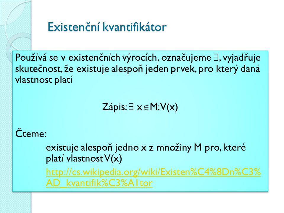 Existenční kvantifikátor Používá se v existenčních výrocích, označujeme , vyjadřuje skutečnost, že existuje alespoň jeden prvek, pro který daná vlast