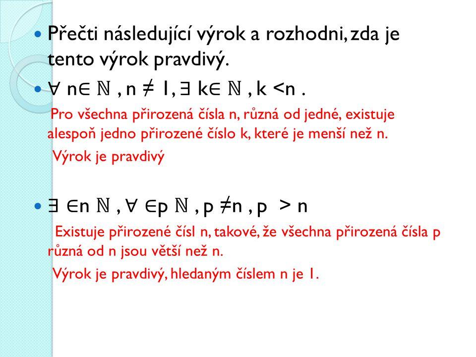  Přečti následující výrok a rozhodni, zda je tento výrok pravdivý.  ∀ n ∈ ℕ, n ≠ 1, ∃ k ∈ ℕ, k <n. Pro všechna přirozená čísla n, různá od jedné, ex