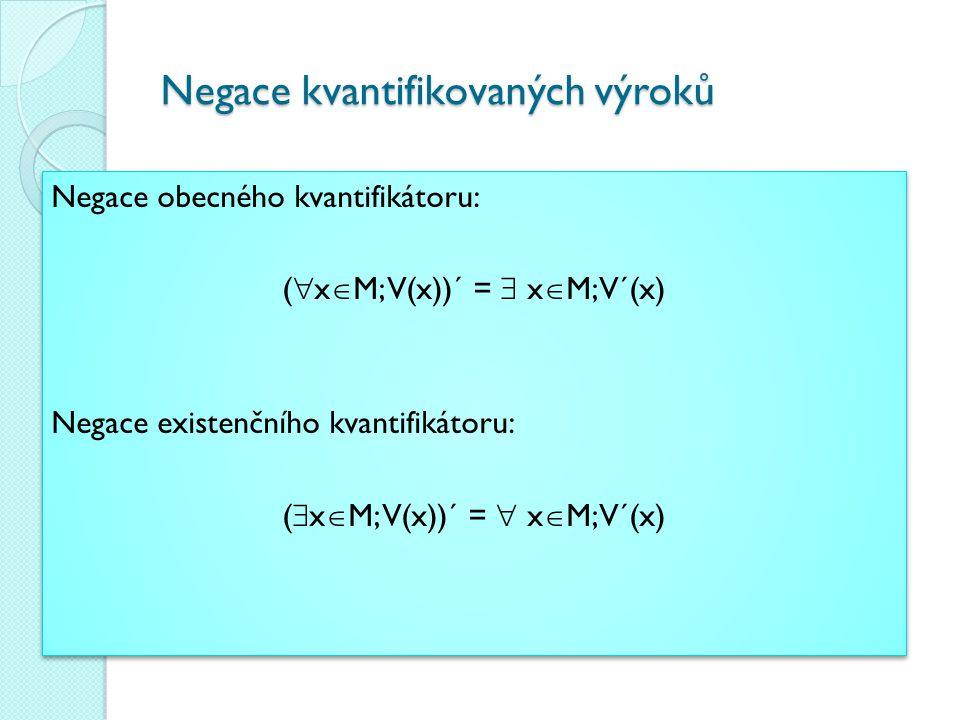Negace kvantifikovaných výroků Negace obecného kvantifikátoru: (  x  M; V(x))´ =  x  M; V´(x) Negace existenčního kvantifikátoru: (  x  M; V(x))