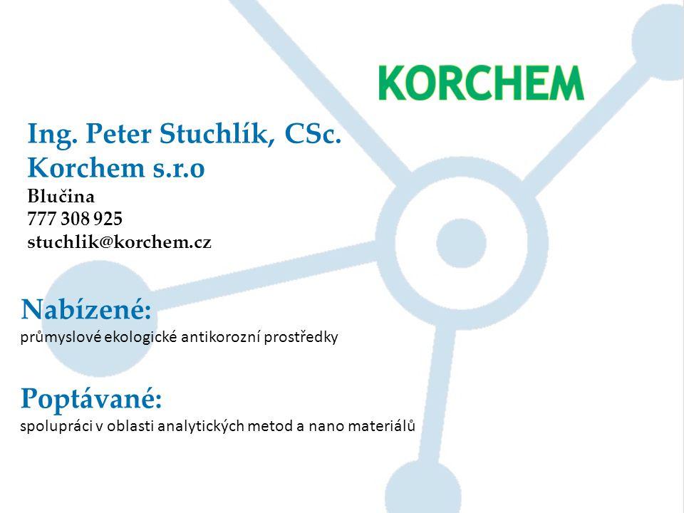 Ing. Peter Stuchlík, CSc. Korchem s.r.o Blučina 777 308 925 stuchlik@korchem.cz Nabízené: průmyslové ekologické antikorozní prostředky Poptávané: spol