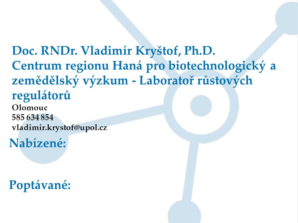 Doc. RNDr. Vladimír Kryštof, Ph.D. Centrum regionu Haná pro biotechnologický a zemědělský výzkum - Laboratoř růstových regulátorů Olomouc 585 634 854