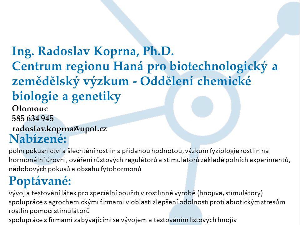 Ing. Radoslav Koprna, Ph.D. Centrum regionu Haná pro biotechnologický a zemědělský výzkum - Oddělení chemické biologie a genetiky Olomouc 585 634 945