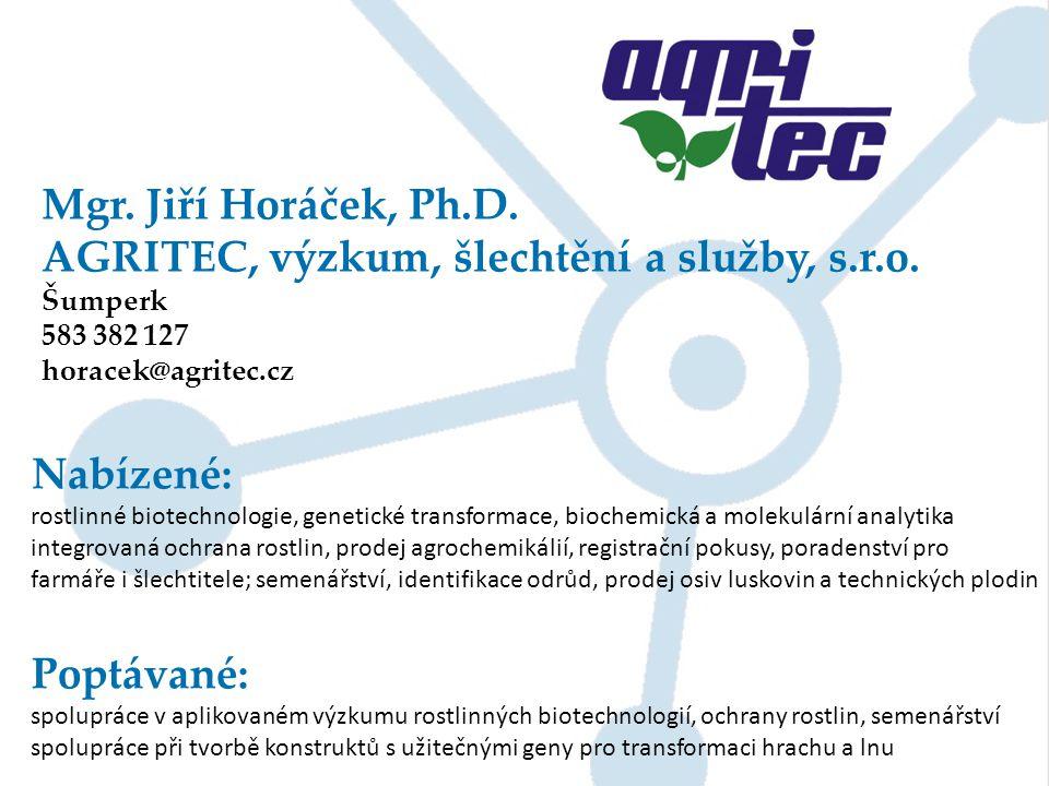 Mgr. Jiří Horáček, Ph.D. AGRITEC, výzkum, šlechtění a služby, s.r.o. Šumperk 583 382 127 horacek@agritec.cz Nabízené: rostlinné biotechnologie, geneti