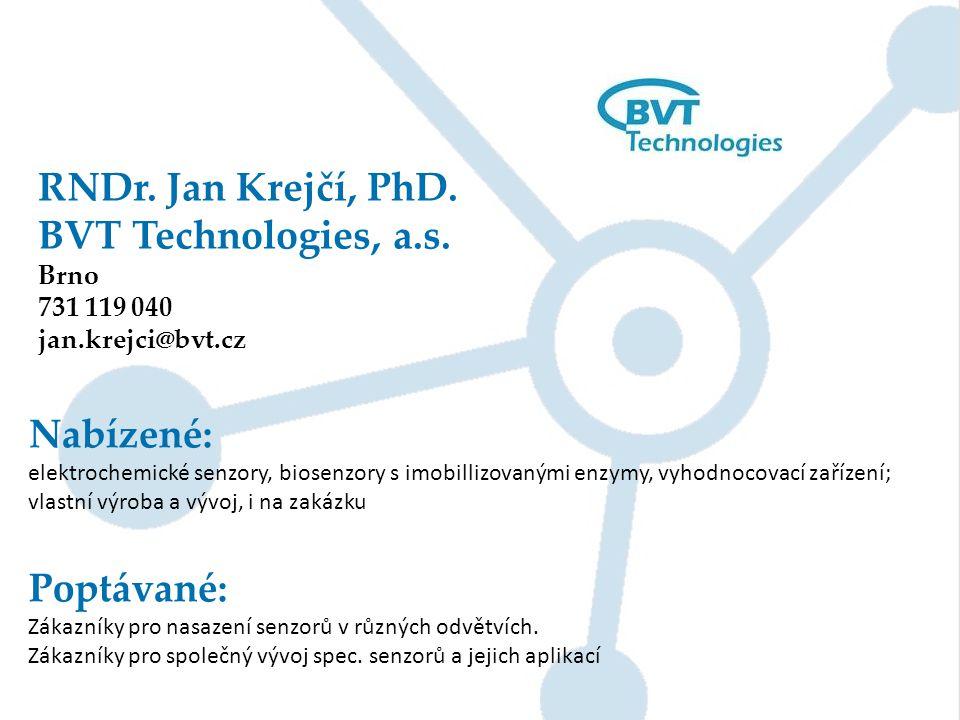 RNDr. Jan Krejčí, PhD. BVT Technologies, a.s. Brno 731 119 040 jan.krejci@bvt.cz Nabízené: elektrochemické senzory, biosenzory s imobillizovanými enzy