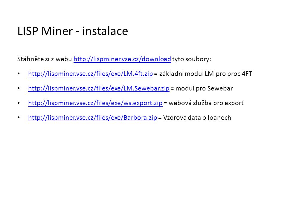 LISP Miner - instalace Stáhněte si z webu http://lispminer.vse.cz/download tyto soubory:http://lispminer.vse.cz/download • http://lispminer.vse.cz/files/exe/LM.4ft.zip = základní modul LM pro proc 4FT http://lispminer.vse.cz/files/exe/LM.4ft.zip • http://lispminer.vse.cz/files/exe/LM.Sewebar.zip = modul pro Sewebar http://lispminer.vse.cz/files/exe/LM.Sewebar.zip • http://lispminer.vse.cz/files/exe/ws.export.zip = webová služba pro export http://lispminer.vse.cz/files/exe/ws.export.zip • http://lispminer.vse.cz/files/exe/Barbora.zip = Vzorová data o loanech http://lispminer.vse.cz/files/exe/Barbora.zip