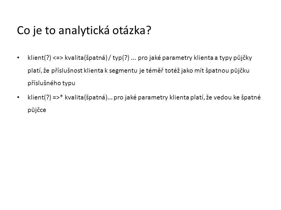 Co je to analytická otázka? • klient(?) kvalita(špatná) / typ(?)... pro jaké parametry klienta a typy půjčky platí, že příslušnost klienta k segmentu