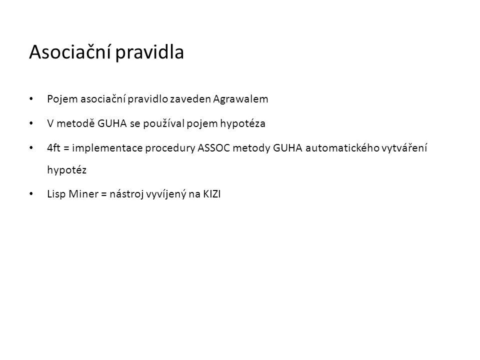 Asociační pravidla • Pojem asociační pravidlo zaveden Agrawalem • V metodě GUHA se používal pojem hypotéza • 4ft = implementace procedury ASSOC metody GUHA automatického vytváření hypotéz • Lisp Miner = nástroj vyvíjený na KIZI