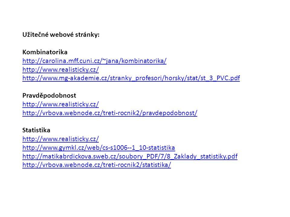 Užitečné webové stránky: Kombinatorika http://carolina.mff.cuni.cz/~jana/kombinatorika/ http://www.realisticky.cz/ http://www.mg-akademie.cz/stranky_profesori/horsky/stat/st_3_PVC.pdf Pravděpodobnost http://www.realisticky.cz/ http://vrbova.webnode.cz/treti-rocnik2/pravdepodobnost/ Statistika http://www.realisticky.cz/ http://www.gymkl.cz/web/cs-s1006--1_10-statistika http://matikabrdickova.sweb.cz/soubory_PDF/7/8_Zaklady_statistiky.pdf http://vrbova.webnode.cz/treti-rocnik2/statistika/