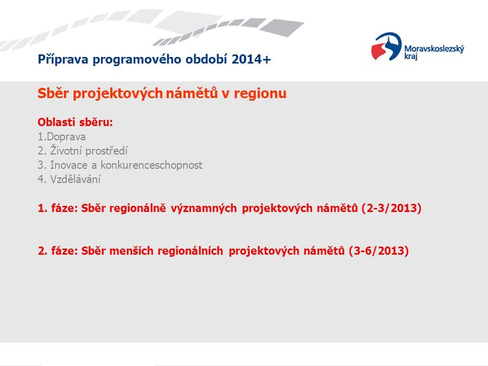 Příprava programového období 2014+ Sběr projektových námětů v regionu Oblasti sběru: 1.Doprava 2. Životní prostředí 3. Inovace a konkurenceschopnost 4