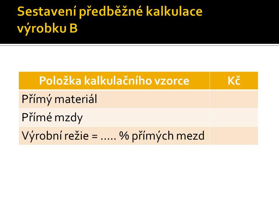 Položka kalkulačního vzorceKč Přímý materiál Přímé mzdy Výrobní režie = ….. % přímých mezd