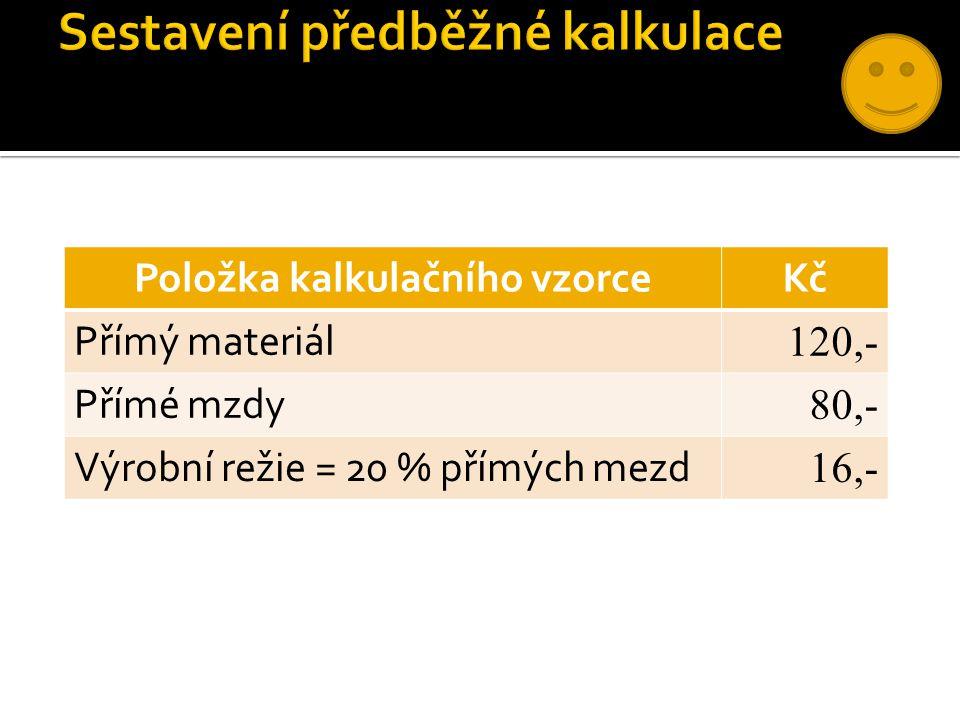 Položka kalkulačního vzorceKč Přímý materiál 120,- Přímé mzdy 80,- Výrobní režie = 20 % přímých mezd 16,-