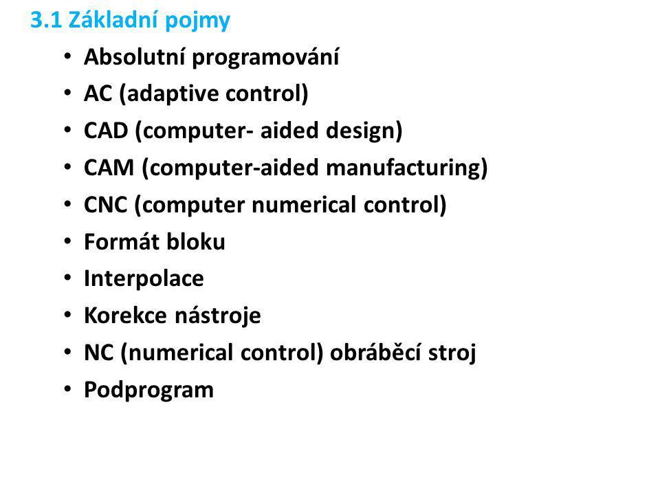 3.1 Základní pojmy • Absolutní programování • AC (adaptive control) • CAD (computer- aided design) • CAM (computer-aided manufacturing) • CNC (compute