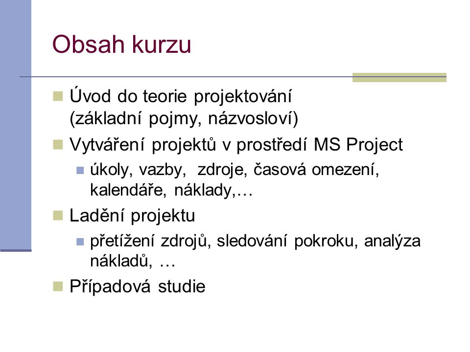 Obsah kurzu  Úvod do teorie projektování (základní pojmy, názvosloví)  Vytváření projektů v prostředí MS Project  úkoly, vazby, zdroje, časová omez
