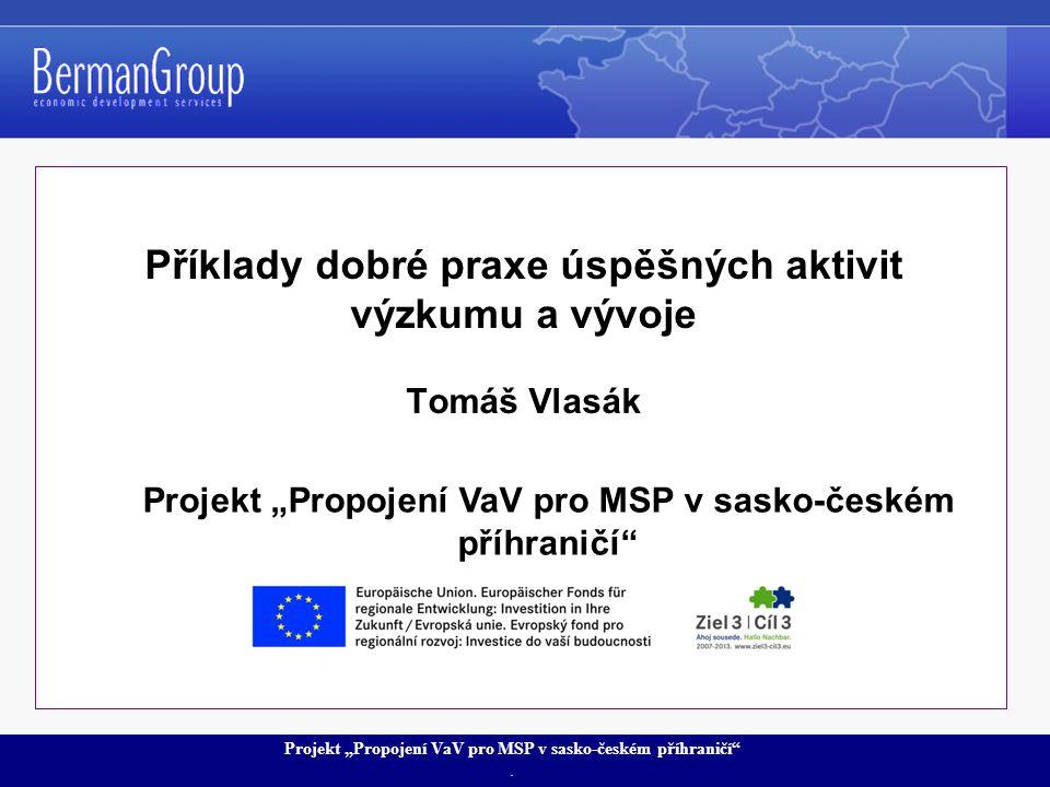 """Projekt """"Propojení VaV pro MSP v sasko-českém příhraničí"""". Příklady dobré praxe úspěšných aktivit výzkumu a vývoje Tomáš Vlasák Projekt """"Propojení VaV"""