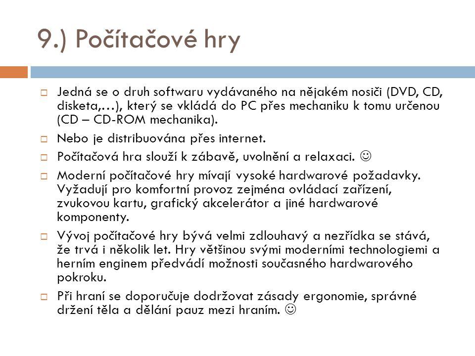 9.) Počítačové hry  Jedná se o druh softwaru vydávaného na nějakém nosiči (DVD, CD, disketa,…), který se vkládá do PC přes mechaniku k tomu určenou (